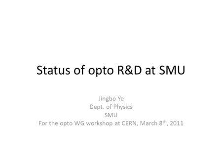 Status of opto R&D at SMU Jingbo Ye Dept. of Physics SMU For the opto WG workshop at CERN, March 8 th, 2011.