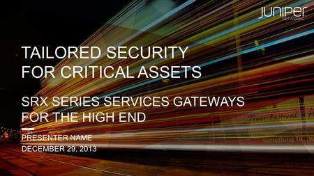 TAILORED SECURITY FOR CRITICAL ASSETS SRX SERIES SERVICES GATEWAYS FOR THE HIGH END PRESENTER NAME DECEMBER 29, 2013.