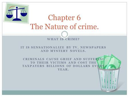 WHAT IS CRIME? IT IS SENSATIONALIZE BY TV, NEWSPAPERS AND MYSTERY NOVELS. CRIMINALS CAUSE GRIEF AND SUFFERING TO THEIR VICTIMS AND COST THE TAXPAYERS BILLIONS.