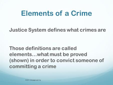 Elements of a Crime Justice System defines what crimes are Those definitions are called elements…what must be proved (shown) in order to convict someone.