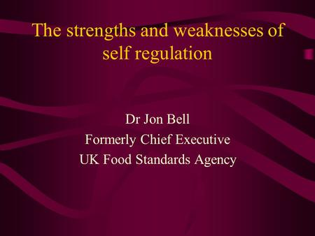 The strengths and weaknesses of self regulation Dr Jon Bell Formerly Chief Executive UK Food Standards Agency.