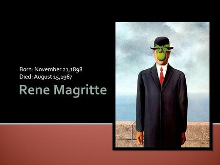 Born: November 21,1898 Died: August 15,1967.  Rene Magritte was born in Belgium in 1898 and attended the Academy of Fine Arts in Brussels.  He went.
