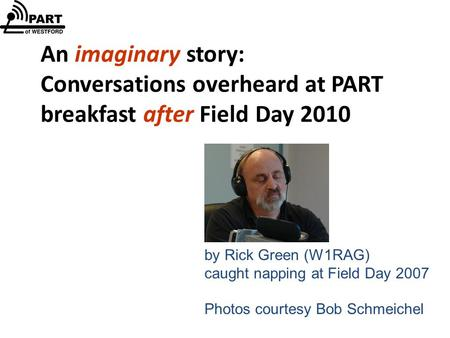 An imaginary story: Conversations overheard at PART breakfast after Field Day 2010 by Rick Green (W1RAG) caught napping at Field Day 2007 Photos courtesy.