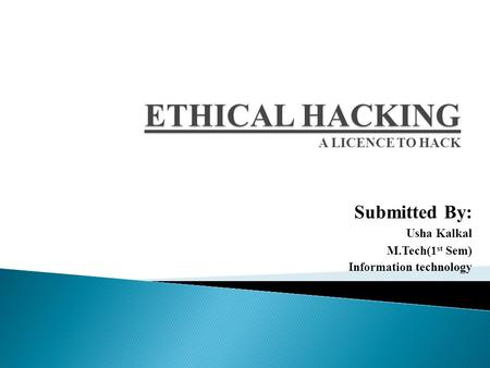ETHICAL HACKING ETHICAL HACKING A LICENCE TO HACK Submitted By: Usha Kalkal M.Tech(1 st Sem) Information technology.