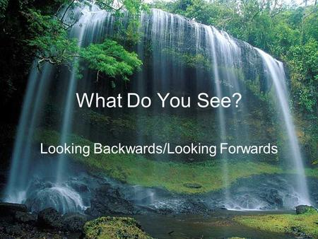 What Do You See? Looking Backwards/Looking Forwards.