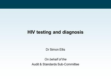 HIV testing and diagnosis Dr Simon Ellis On behalf of the Audit & Standards Sub-Committee.