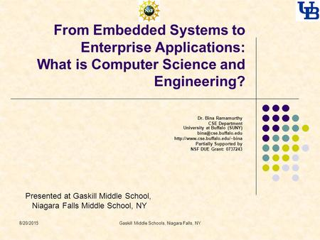 Gaskill Middle Schools, Niagara Falls, NY From Embedded Systems to Enterprise Applications: What is Computer Science and Engineering? Dr. Bina Ramamurthy.