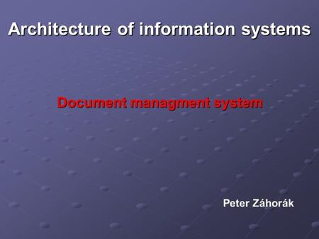 Architecture of information systems Document managment system Peter Záhorák.