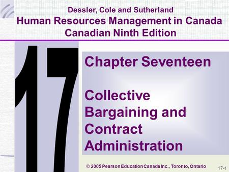 17-1 Dessler, Cole and Sutherland Human Resources Management in Canada Canadian Ninth Edition Chapter Seventeen Collective Bargaining and Contract Administration.