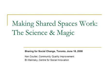 Making Shared Spaces Work: The Science & Magic Sharing for Social Change, Toronto, June 18, 2008 Ken Coulter, Community Quality Improvement Eli Malinsky,