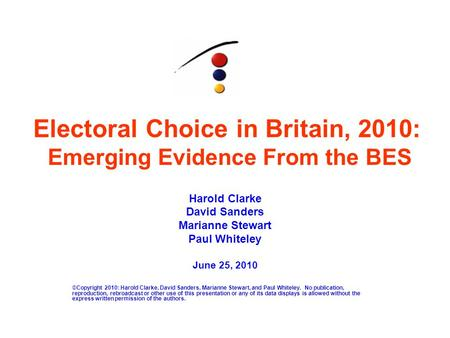 Electoral Choice in Britain, 2010: Emerging Evidence From the BES Harold Clarke David Sanders Marianne Stewart Paul Whiteley June 25, 2010 ©Copyright 2010: