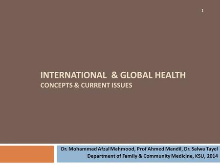 INTERNATIONAL & GLOBAL HEALTH CONCEPTS & CURRENT ISSUES 1 Dr. Mohammad Afzal Mahmood, Prof Ahmed Mandil, Dr. Salwa Tayel Department of Family & Community.