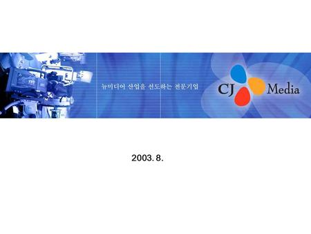 2003. 8.. Corporate Profile Company name: CJ <strong>Media</strong> Inc. CEO: Lee Kang-bok Shareholder: CJ(81.62%), SME TV(6.02%), etc. Served Date : 1995. 3. 1 Service.