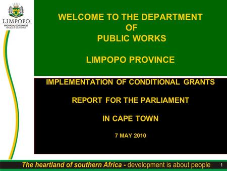 1 WELCOME TO THE DEPARTMENT OF PUBLIC WORKS LIMPOPO PROVINCE IMPLEMENTATION OF CONDITIONAL GRANTS REPORT FOR THE PARLIAMENT IN CAPE TOWN 7 MAY 2010.