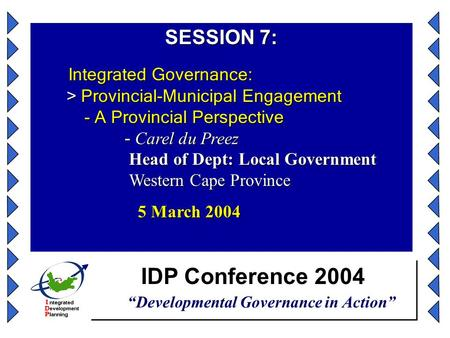 "IDP Conference 2004 ""Developmental Governance in Action"" SESSION 7: Integrated Governance: > Provincial-Municipal Engagement - A Provincial Perspective."