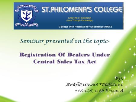 Seminar presented on the topic- Registration Of Dealers Under Central Sales Tax Act By, Shafia Umme Tabassum, 110325, 6 th B'com A.