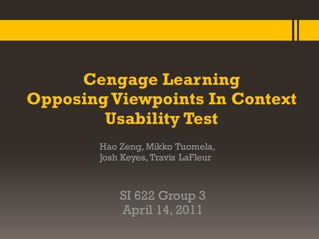 Cengage Learning Opposing Viewpoints In Context Usability Test Hao Zeng, Mikko Tuomela, Josh Keyes, Travis LaFleur SI 622 Group 3 April 14, 2011.