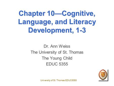 University of St. Thomas EDUC5355 Chapter 10—Cognitive, Language, and Literacy Development, 1-3 Dr. Ann Weiss The University of St. Thomas The Young Child.