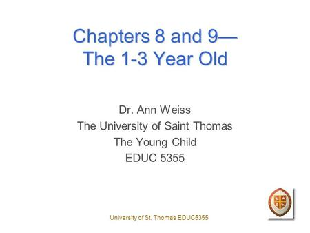 University of St. Thomas EDUC5355 Chapters 8 and 9— The 1-3 Year Old Dr. Ann Weiss The University of Saint Thomas The Young Child EDUC 5355.