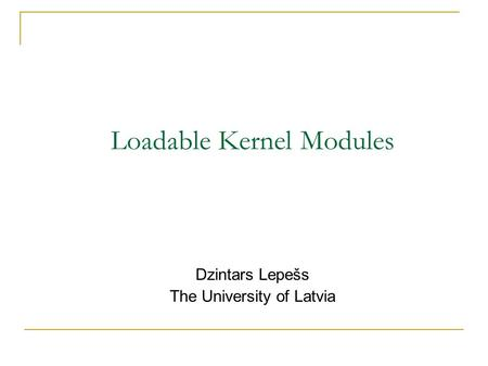 Loadable Kernel Modules Dzintars Lepešs The University of Latvia.