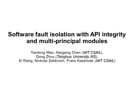 Software fault isolation with API integrity and multi-principal modules MIT CSAIL Yandong Mao, Haogang Chen (MIT CSAIL), Tsinghua University IIIS Dong.