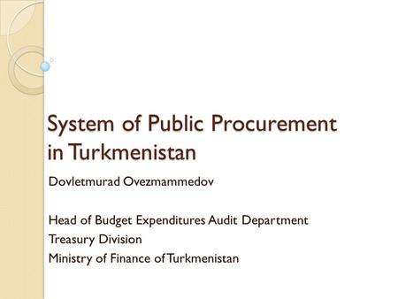 System of Public Procurement in Turkmenistan Dovletmurad Ovezmammedov Head of Budget Expenditures Audit Department Treasury Division Ministry of Finance.