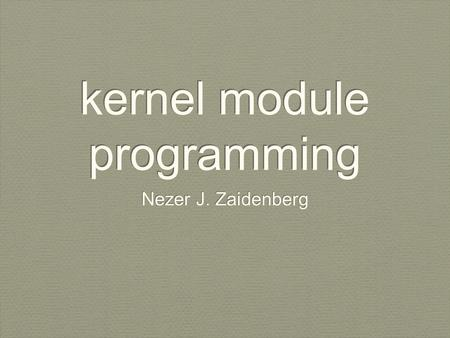 Kernel module programming Nezer J. Zaidenberg. reference This guide is built on top of The Linux Kernel Module Programming Guide The guide is available.