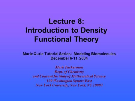 Lecture 8: Introduction to Density Functional Theory Marie Curie Tutorial Series: Modeling Biomolecules December 6-11, 2004 Mark Tuckerman Dept. of Chemistry.