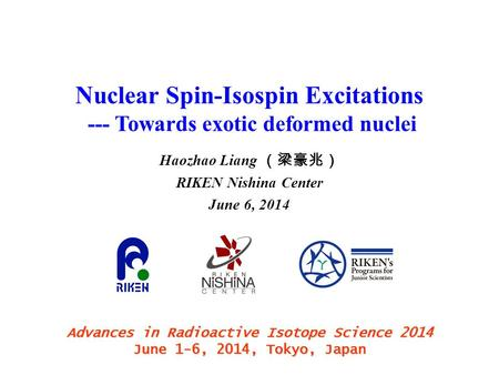 Nuclear Spin-Isospin Excitations --- Towards exotic deformed nuclei Haozhao Liang (梁豪兆) RIKEN Nishina Center June 6, 2014 Advances in Radioactive Isotope.