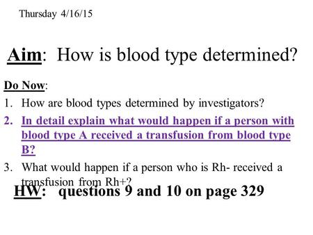 Aim: How is blood type determined? Do Now: 1.How are blood types determined by investigators? 2.In detail explain what would happen if a person with blood.