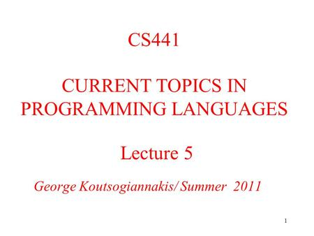 1 Lecture 5 George Koutsogiannakis/ Summer 2011 CS441 CURRENT TOPICS IN PROGRAMMING LANGUAGES.