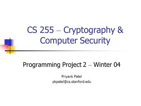 CS 255 – Cryptography & Computer Security Programming Project 2 – Winter 04 Priyank Patel