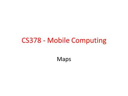 CS378 - Mobile Computing Maps. Using Google Maps Content on using Google Maps inside your app Alternatives: Open Street Maps –