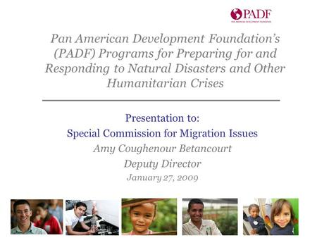 Presentation to: Special Commission for Migration Issues Amy Coughenour Betancourt Deputy Director January 27, 2009 Pan American Development Foundation's.