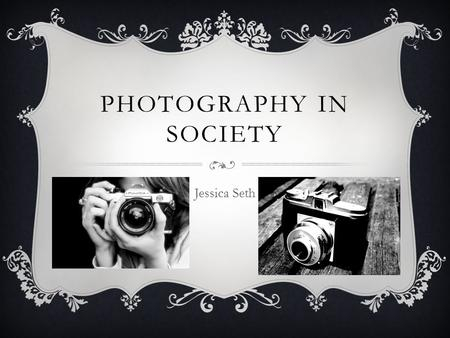 PHOTOGRAPHY IN SOCIETY Jessica Seth. PINHOLE CAMERA A pinhole camera is a camera without a lens. It is made out of a light-proof box, usually black with.