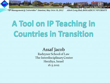 "Assaf Jacob Radzyner School of Law The Interdisciplinary Center Herzliya, Israel 16.5.2012 ""IP Universities"" Istanbul, May 16 to 18, 2012."