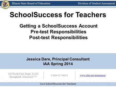 Division of Student Assessment IAA SchoolSuccess for Teachers Illinois State Board of Education 100 North First Street, E-216 Springfield, Illinois 62777.