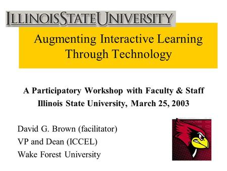 Augmenting Interactive Learning Through Technology A Participatory Workshop with Faculty & Staff Illinois State University, March 25, 2003 David G. Brown.