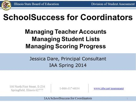 Division of Student Assessment IAA SchoolSuccess for Coordinators Illinois State Board of Education 100 North First Street, E-216 Springfield, Illinois.
