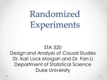 Randomized Experiments STA 320 Design and Analysis of Causal Studies Dr. Kari Lock Morgan and Dr. Fan Li Department of Statistical Science Duke University.