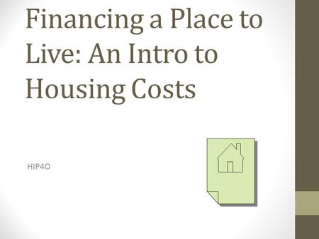 Financing a Place to Live: An Intro to Housing Costs HIP4O.