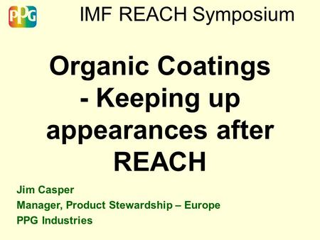 IMF REACH Symposium Organic Coatings - Keeping up appearances after REACH Jim Casper Manager, Product Stewardship – Europe PPG Industries.