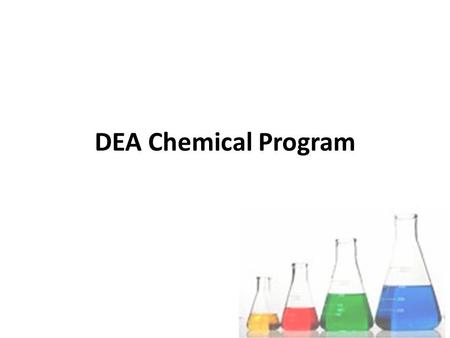 DEA Chemical Program. DEA Chemical Program Mission Reduce the supply of illicit drugs and diverted chemicals by disrupting and dismantling the operations.