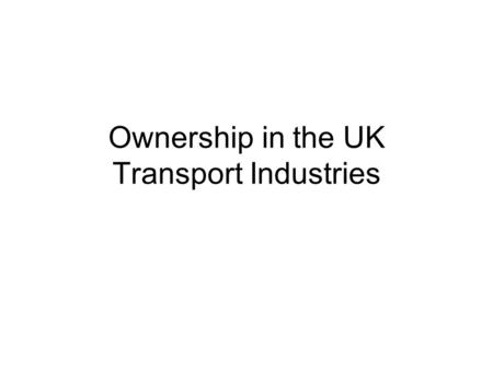 Ownership in the UK Transport Industries. Who owns and runs UK transport? PUBLIC SECTOR PRIVATE SECTOR ROAD RAIL 1993 Railways Act: Privatisation of the.