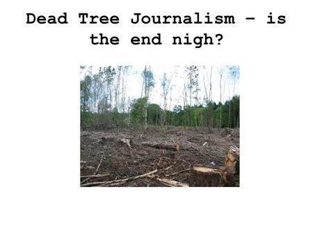 Dead Tree Journalism – is the end nigh?. A tour around the UK Press.