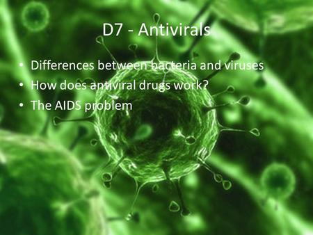 D7 - Antivirals Differences between bacteria and viruses How does antiviral drugs work? The AIDS problem.