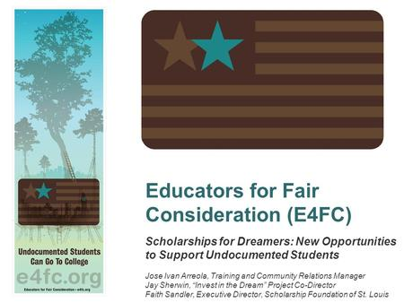 Educators for Fair Consideration (E4FC) Scholarships for Dreamers: New Opportunities to Support Undocumented Students Jose Ivan Arreola, Training and Community.