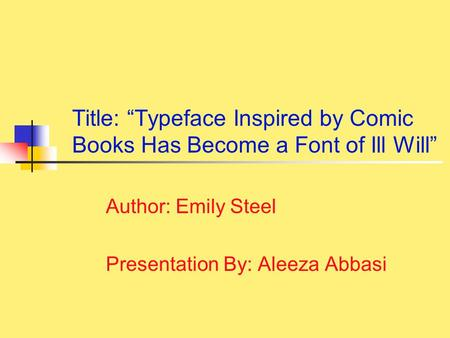 "Title: ""Typeface Inspired by Comic Books Has Become a Font of Ill Will"" Author: Emily Steel Presentation By: Aleeza Abbasi."