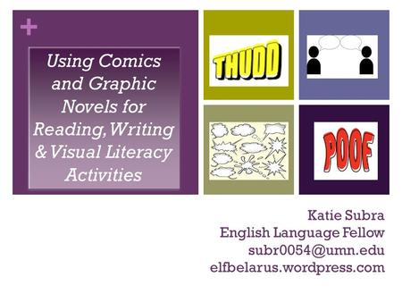 + Katie Subra English Language Fellow elfbelarus.wordpress.com Using Comics and Graphic Novels for Reading, Writing & Visual Literacy.