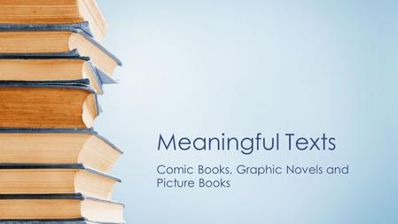 Meaningful Texts Comic Books, Graphic Novels and Picture Books.